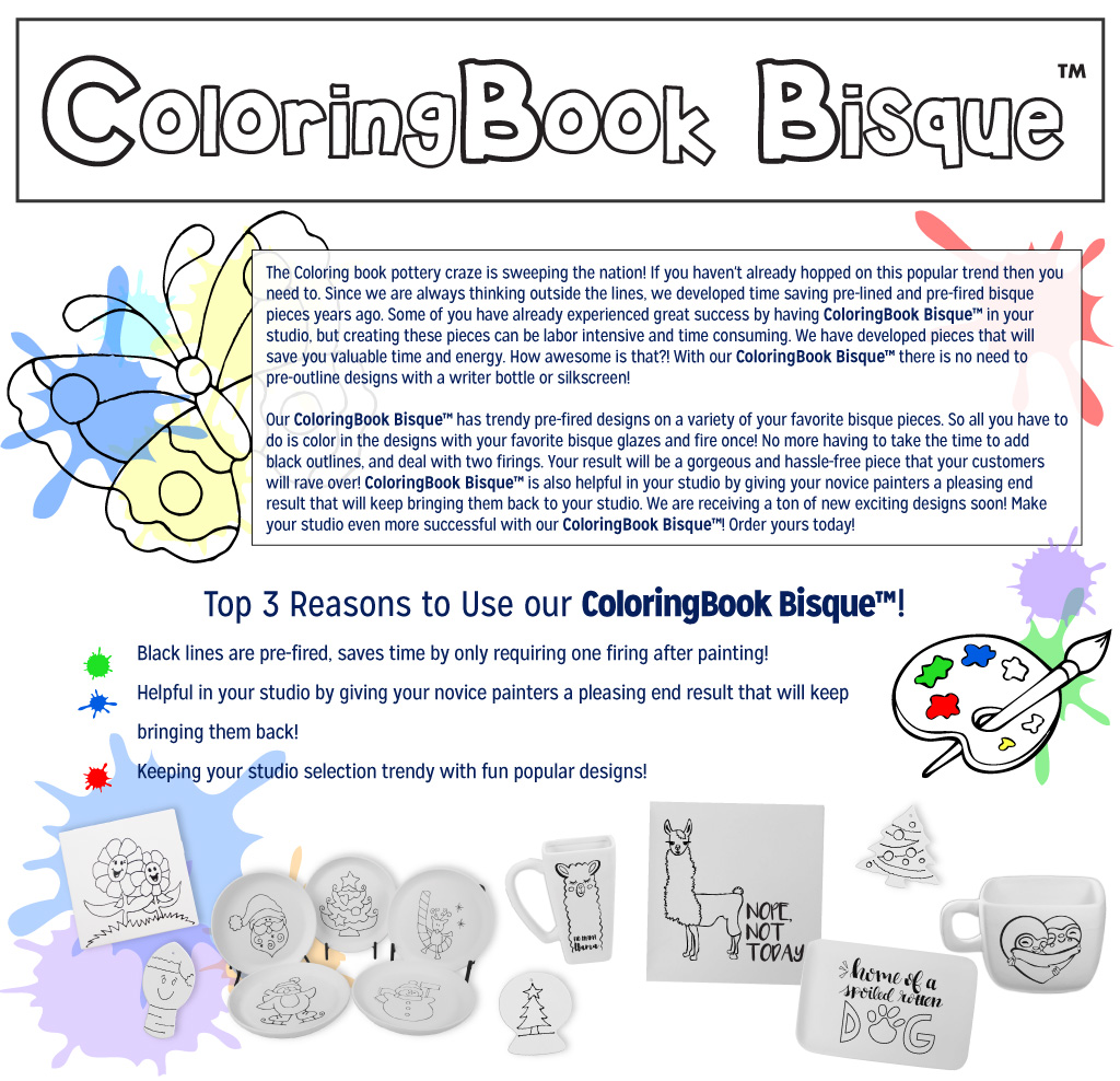 The ColoringBook Bisque™ craze is sweeping the nation! If you haven't already hopped on this popular trend, then you need to. Since we are always thinking outside the lines, we developed time saving pre-lined and pre-fired bisque shapes years ago. Some of you have already experienced great success by having ColoringBook Bisque™ in your studio, but creating these pieces can be labor intensive and time consuming. We have developed bisque shapes that will save you valued time and energy. How awesome is that?! With our ColoringBook Bisque™ there is no need to pre-outline designs with a writer bottle or silkscreen! Our ColoringBook Bisque™ has trendy pre-fired designs on a variety of your favorite bisque pieces. So all you have to do is color in the designs with your favorite bisque glazes and fire once! No more having to take the time to add black outlines, and deal with two firings. Your result will be a gorgeous and hassle-free piece that your customers will rave over!  ColoringBook Bisque™ is also helpful in your studio by giving your novice painters a pleasing end result that will keep bringing them back. We are receiving a ton of new exciting designs soon! Make your studio even more successful with our ColoringBook  Bisque™! Order yours today!