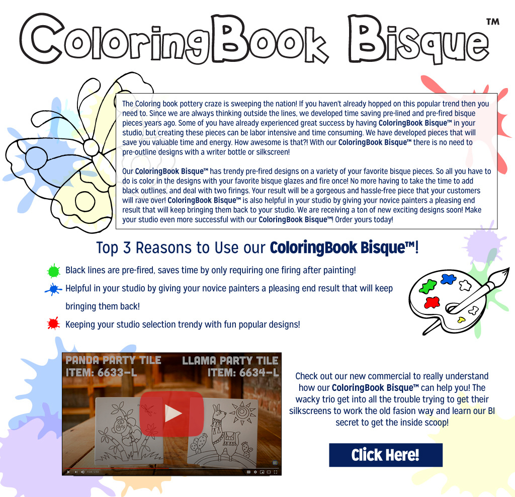 The ColoringBook Bisque™ craze is sweeping the nation! If you haven't already hopped on this popular trend, then you need to. Since we are always thinking outside the lines, we developed time-saving pre-lined and pre-fired bisque shapes years ago. Some of you have already experienced great success by having ColoringBook Bisque™ in your studio, but creating these pieces can be labor-intensive and time-consuming. We have developed bisque shapes that will save you valued time and energy. How awesome is that?! With our ColoringBook Bisque™ there is no need to pre-outline designs with a writer bottle or silkscreen! Our ColoringBook Bisque™ has trendy pre-fired designs on a variety of your favorite bisque pieces. So all you have to do is color in the designs with your favorite bisque glazes and fire once! No more having to take the time to add black outlines, and deal with two firings. Your result will be a gorgeous and hassle-free piece that your customers will rave over!  ColoringBook Bisque™ is also helpful in your studio by giving your novice painters a pleasing end result that will keep bringing them back. We are receiving a ton of new exciting designs soon! Make your studio even more successful with our ColoringBook  Bisque™! Order yours today!